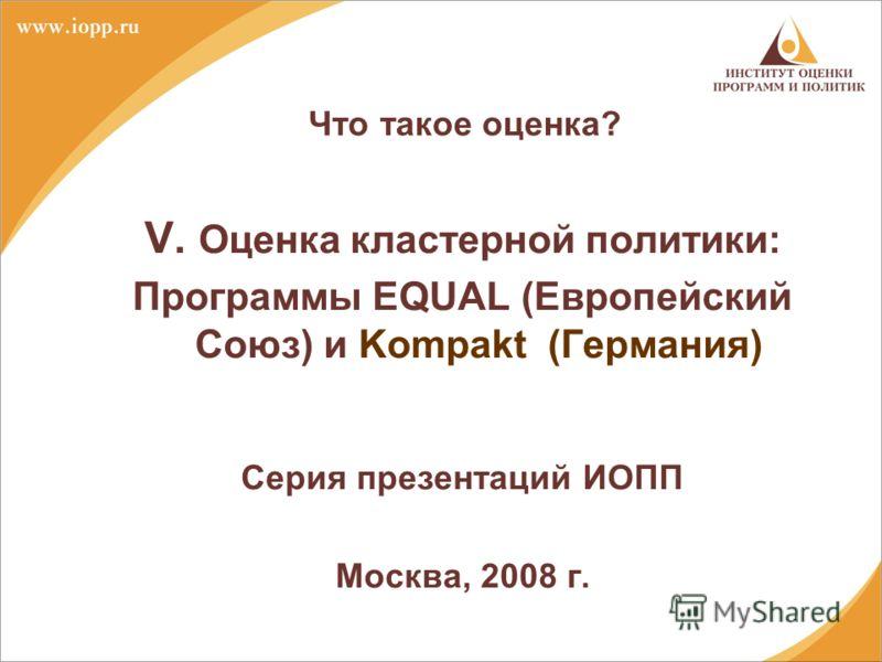 Что такое оценка? V. Оценка кластерной политики: Программы EQUAL (Европейский Союз) и Kompakt (Германия) Серия презентаций ИОПП Москва, 2008 г.