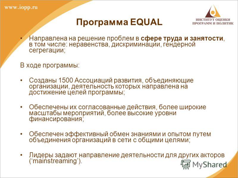 Программа EQUAL Направлена на решение проблем в сфере труда и занятости, в том числе: неравенства, дискриминации, гендерной сегрегации; В ходе программы: Созданы 1500 Ассоциаций развития, объединяющие организации, деятельность которых направлена на д