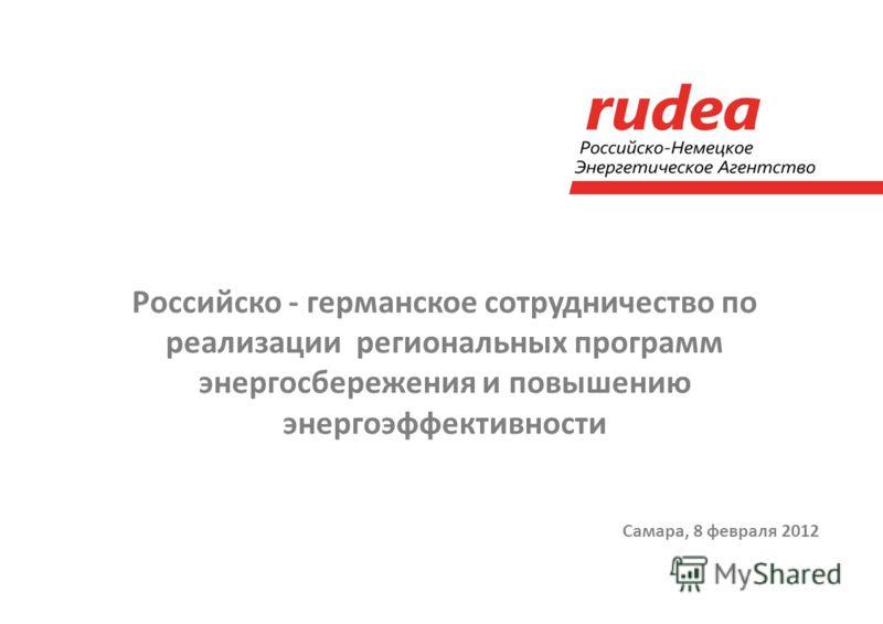 Самара, 8 февраля 2012 Российско - германское сотрудничество по реализации региональных программ энергосбережения и повышению энергоэффективности