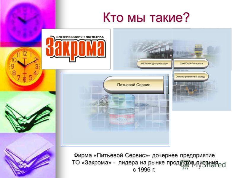 Кто мы такие? Фирма «Питьевой Сервис»- дочернее предприятие ТО «Закрома» - лидера на рынке продуктов питания ТО «Закрома» - лидера на рынке продуктов питания с 1996 г.
