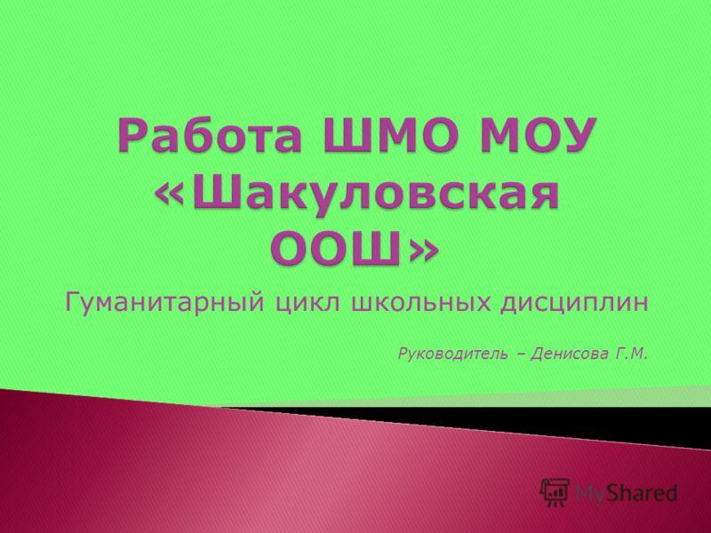 Гуманитарный цикл школьных дисциплин Руководитель – Денисова Г.М.