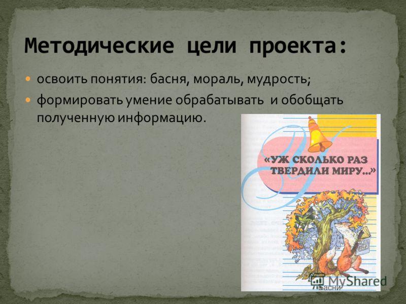 освоить понятия: басня, мораль, мудрость; формировать умение обрабатывать и обобщать полученную информацию.