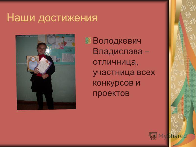 Наши достижения Володкевич Владислава – отличница, участница всех конкурсов и проектов
