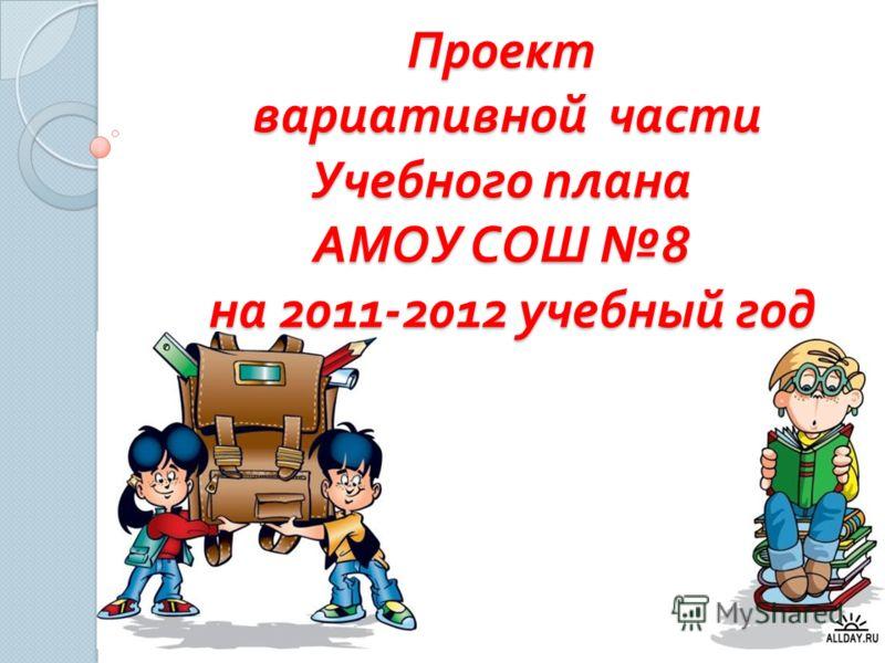 Проект вариативной части Учебного плана АМОУ СОШ 8 на 2011-2012 учебный год
