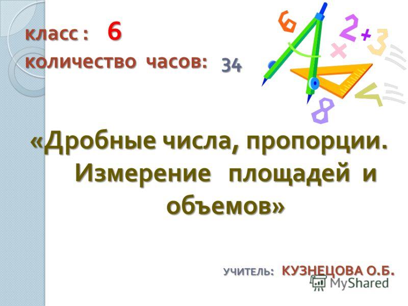 класс : 6 количество часов : 34 « Дробные числа, пропорции. Измерение площадей и объемов » УЧИТЕЛЬ : КУЗНЕЦОВА О. Б.