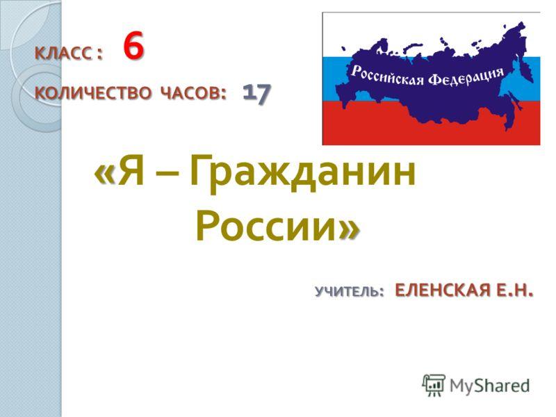 « » « Я – Гражданин России » КЛАСС : 6 КОЛИЧЕСТВО ЧАСОВ : 17 УЧИТЕЛЬ : ЕЛЕНСКАЯ Е. Н.