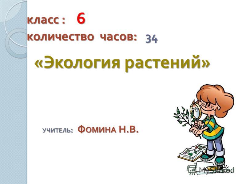 класс : 6 количество часов : 34 « Экология растений » УЧИТЕЛЬ : Ф ОМИНА Н. В.