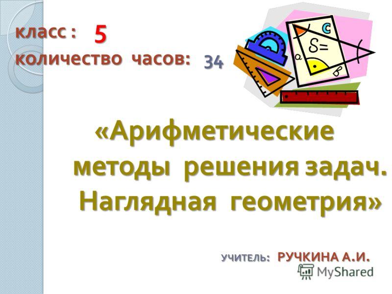 класс : 5 количество часов : 34 « Арифметические методы решения задач. Наглядная геометрия » УЧИТЕЛЬ : РУЧКИНА А. И.