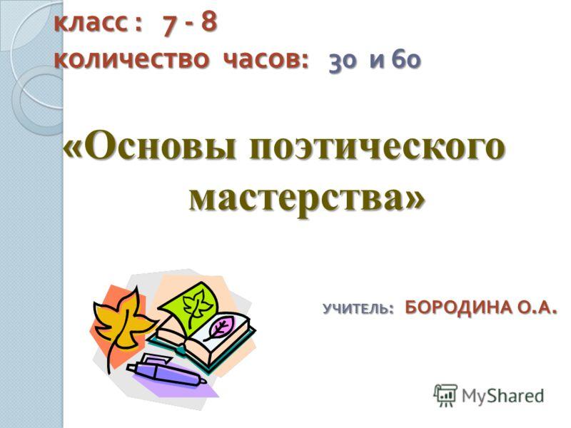 класс : 7 - 8 количество часов : 30 и 60 класс : 7 - 8 количество часов : 30 и 60 « Основы поэтического мастерства » УЧИТЕЛЬ : БОРОДИНА О. А.