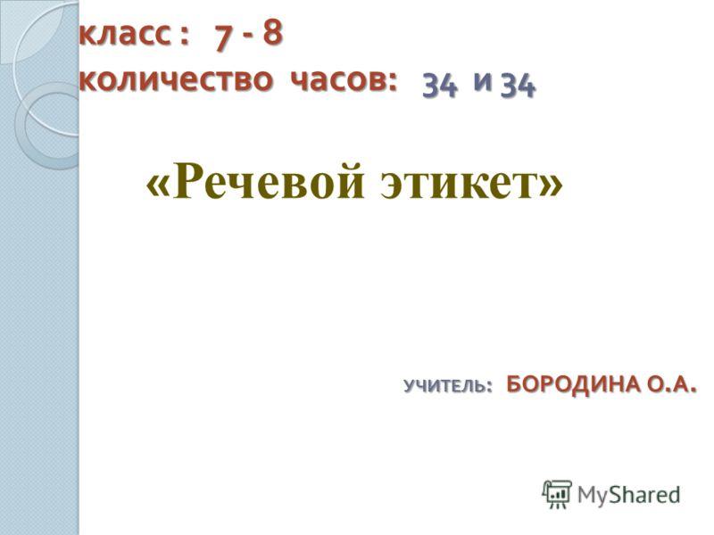 класс : 7 - 8 количество часов : 34 и 34 класс : 7 - 8 количество часов : 34 и 34 « Речевой этикет » УЧИТЕЛЬ : БОРОДИНА О. А.