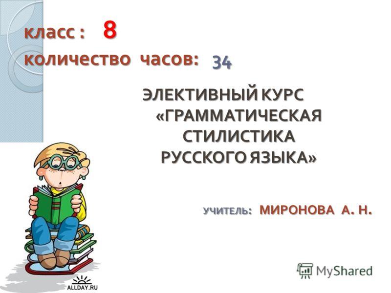 класс : 8 количество часов : 34 ЭЛЕКТИВНЫЙ КУРС « ГРАММАТИЧЕСКАЯ СТИЛИСТИКА РУССКОГО ЯЗЫКА » УЧИТЕЛЬ : МИРОНОВА А. Н.
