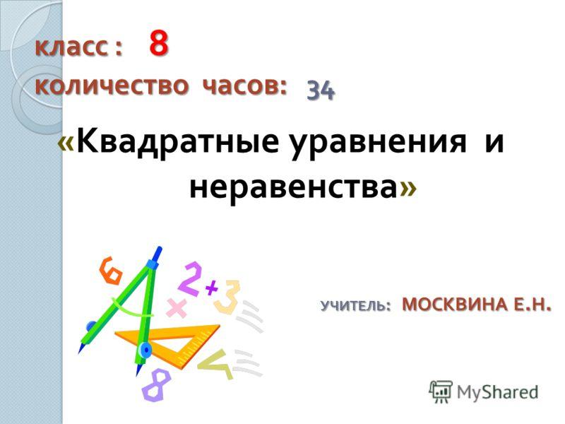 класс : 8 количество часов : 34 « Квадратные уравнения и неравенства » УЧИТЕЛЬ : МОСКВИНА Е. Н.