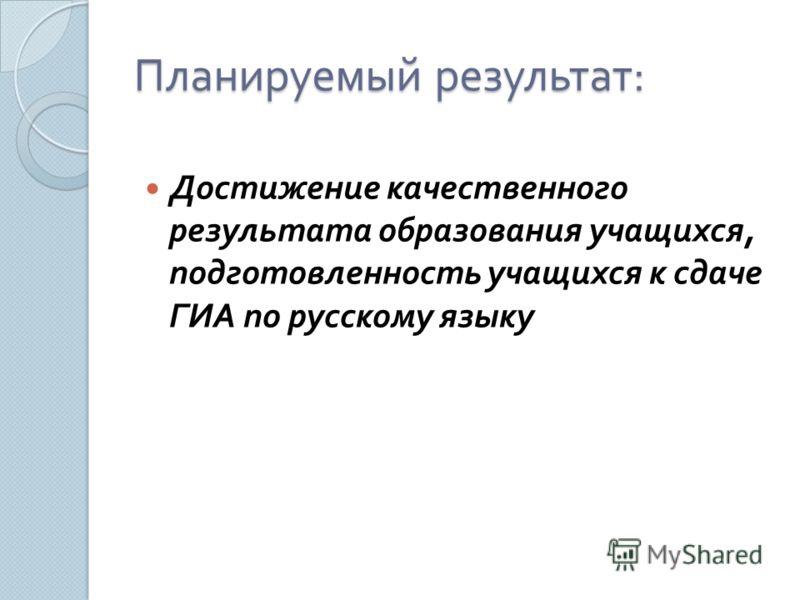 Планируемый результат : Достижение качественного результата образования учащихся, подготовленность учащихся к сдаче ГИА по русскому языку