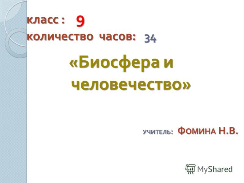 класс : 9 количество часов : 34 « Биосфера и человечество » УЧИТЕЛЬ : Ф ОМИНА Н. В.
