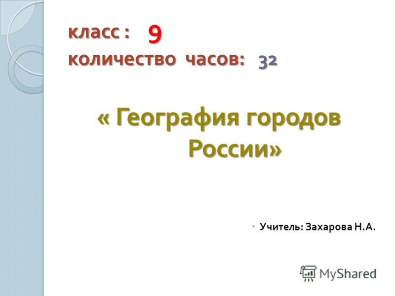 класс : 9 количество часов : 32 « География городов России » Учитель : Захарова Н. А.