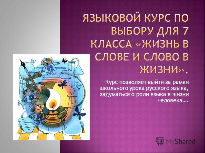 Курс позволяет выйти за рамки школьного урока русского языка, задуматься о роли языка в жизни человека….