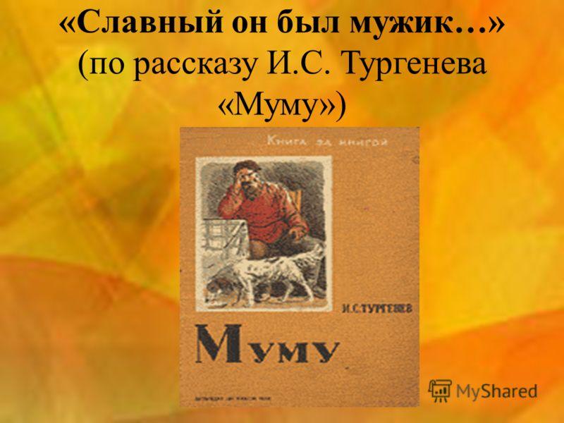 «Славный он был мужик…» (по рассказу И.С. Тургенева «Муму»)