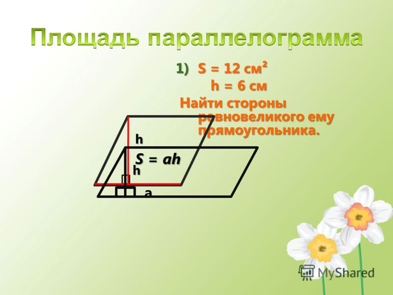 1)S = 12 см h = 6 см h = 6 см Найти стороны равновеликого ему прямоугольника. Найти стороны равновеликого ему прямоугольника. h a S = ah h