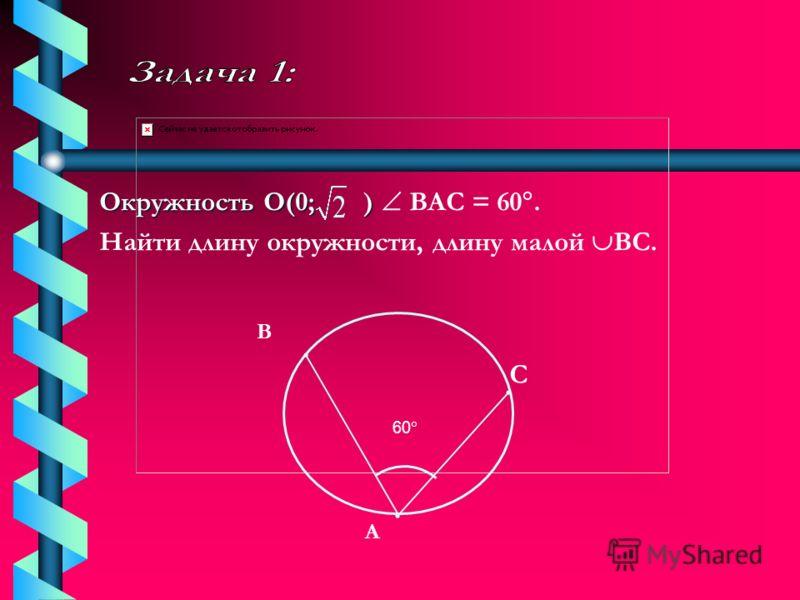 Окружность О(0; ) ) ВАС = 60. Найти длину окружности, длину малой ВС. А В С 60