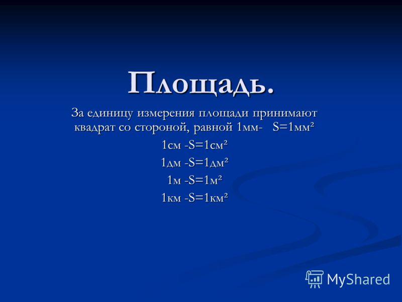 Площадь. За единицу измерения площади принимают квадрат со стороной, равной 1мм- S=1мм² 1см -S=1см² 1дм -S=1дм² 1м -S=1м² 1км -S=1км²