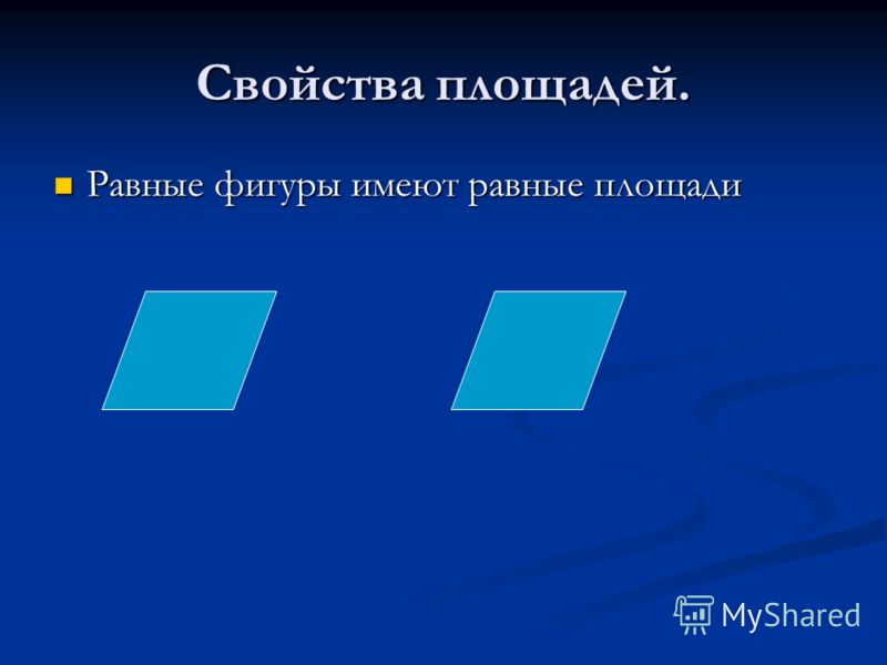 Свойства площадей. Равные фигуры имеют равные площади Равные фигуры имеют равные площади