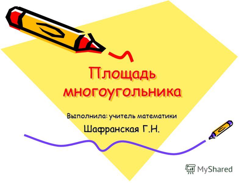 Площадь многоугольника Выполнила: учитель математики Шафранская Г.Н.