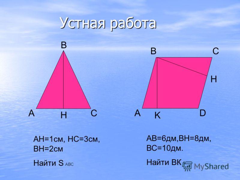 Устная работа АС В Н АН=1см, НС=3см, ВН=2см Найти S ABC A B H C D K AB=6дм,ВН=8дм, ВС=10дм. Найти ВК
