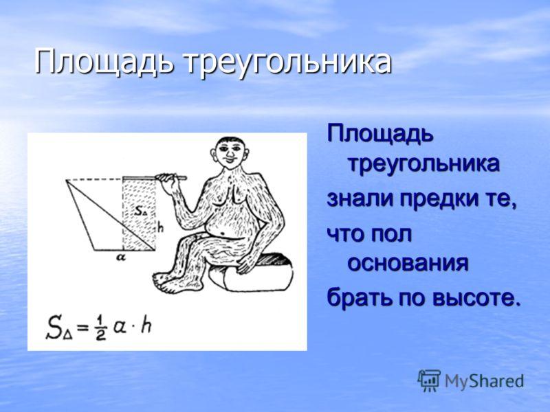 Площадь треугольника Площадь треугольника знали предки те, что пол основания брать по высоте.