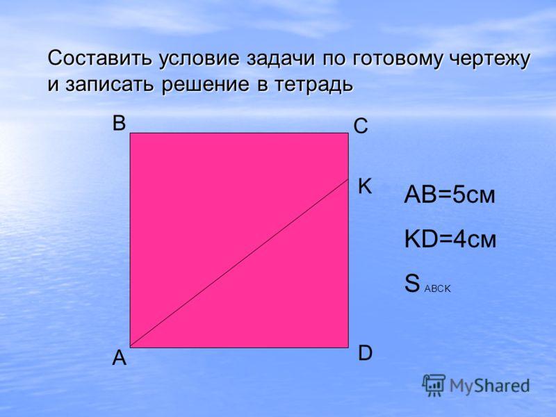 А В С D K Составить условие задачи по готовому чертежу и записать решение в тетрадь AB=5см KD=4см S ABCK