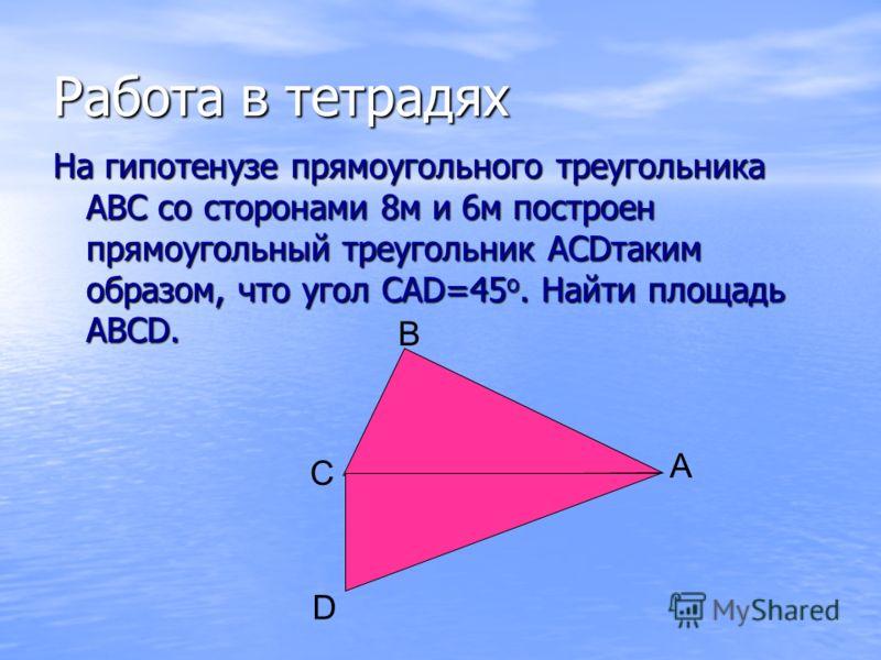 Работа в тетрадях На гипотенузе прямоугольного треугольника АВС со сторонами 8м и 6м построен прямоугольный треугольник АСDтаким образом, что угол САD=45 о. Найти площадь АВСD. D В С А