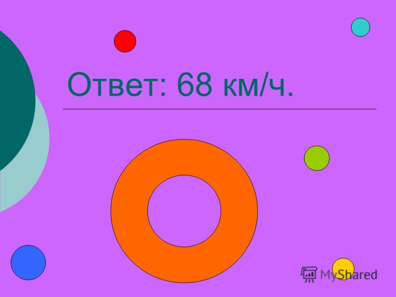 Ответ: 68 км/ч.