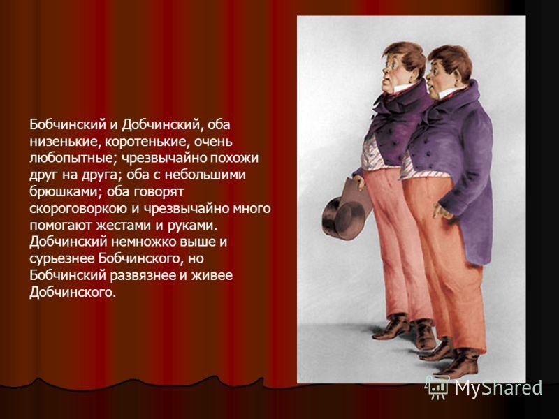 Бобчинский и Добчинский, оба низенькие, коротенькие, очень любопытные; чрезвычайно похожи друг на друга; оба с небольшими брюшками; оба говорят скороговоркою и чрезвычайно много помогают жестами и руками. Добчинский немножко выше и сурьезнее Бобчинск