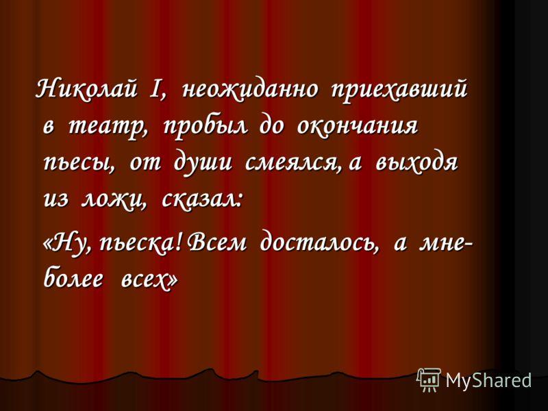 Николай I, неожиданно приехавший в театр, пробыл до окончания пьесы, от души смеялся, а выходя из ложи, сказал: Николай I, неожиданно приехавший в театр, пробыл до окончания пьесы, от души смеялся, а выходя из ложи, сказал: «Ну, пьеска! Всем досталос
