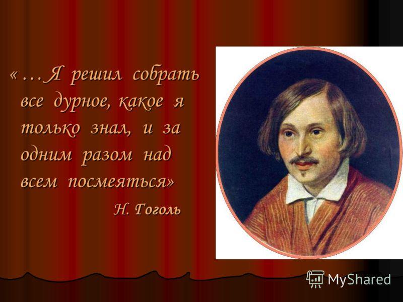 « … Я решил собрать все дурное, какое я только знал, и за одним разом над всем посмеяться» « … Я решил собрать все дурное, какое я только знал, и за одним разом над всем посмеяться» Н. Гоголь Н. Гоголь