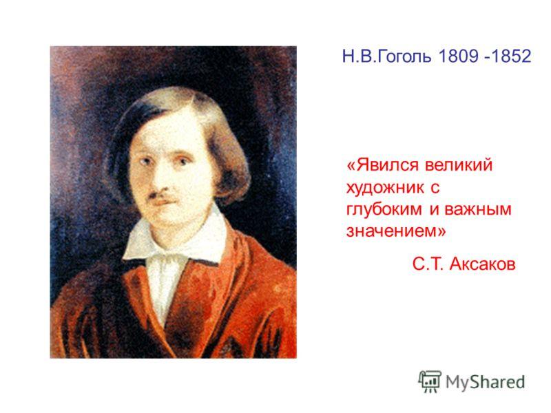 Н.В.Гоголь 1809 -1852 «Явился великий художник с глубоким и важным значением» С.Т. Аксаков