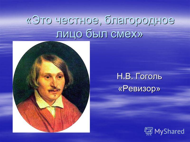 «Это честное, благородное лицо был смех» Н.В. Гоголь «Ревизор»