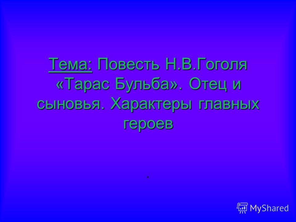 Тема:Повесть Н.В.Гоголя «Тарас Бульба». Отец и сыновья. Характеры главных героев Тема: Повесть Н.В.Гоголя «Тарас Бульба». Отец и сыновья. Характеры главных героев.