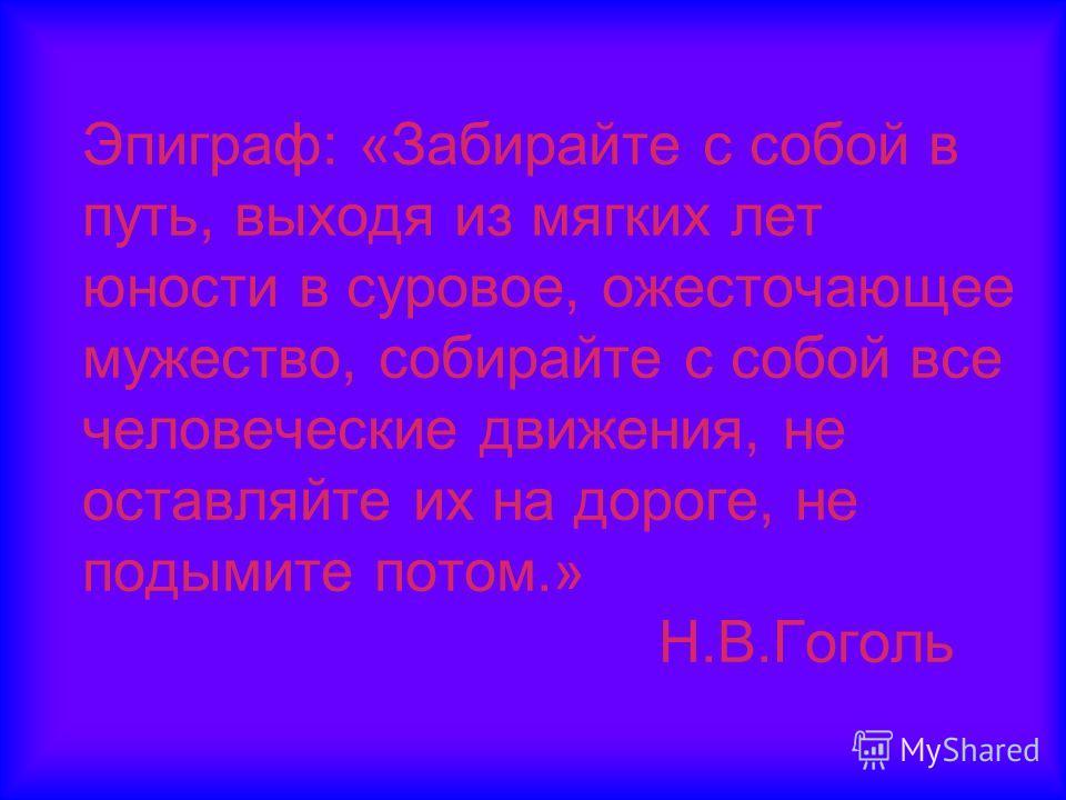 Эпиграф: «Забирайте с собой в путь, выходя из мягких лет юности в суровое, ожесточающее мужество, собирайте с собой все человеческие движения, не оставляйте их на дороге, не подымите потом.» Н.В.Гоголь
