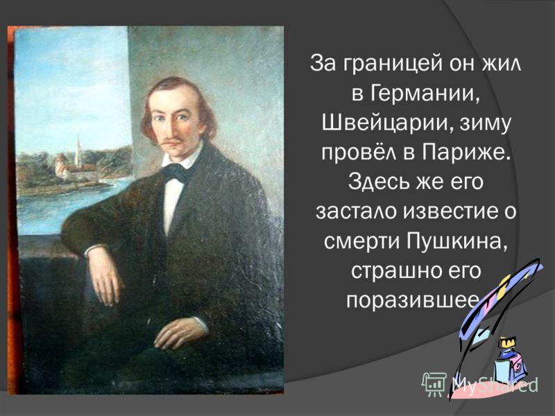 За границей он жил в Германии, Швейцарии, зиму провёл в Париже. Здесь же его застало известие о смерти Пушкина, страшно его поразившее.