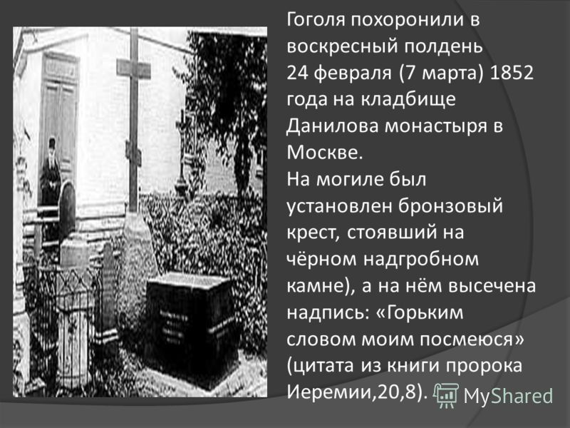 Гоголя похоронили в воскресный полдень 24 февраля (7 марта) 1852 года на кладбище Данилова монастыря в Москве. На могиле был установлен бронзовый крест, стоявший на чёрном надгробном камне), а на нём высечена надпись: «Горьким словом моим посмеюся» (