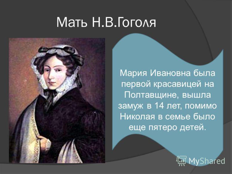 Мать Н.В.Гоголя Мария Ивановна была первой красавицей на Полтавщине, вышла замуж в 14 лет, помимо Николая в семье было еще пятеро детей.