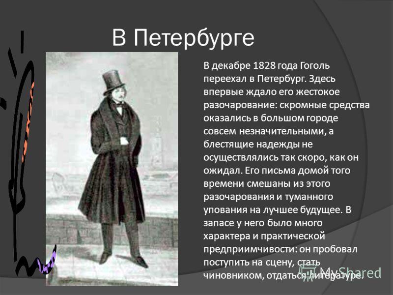 В Петербурге В декабре 1828 года Гоголь переехал в Петербург. Здесь впервые ждало его жестокое разочарование: скромные средства оказались в большом городе совсем незначительными, а блестящие надежды не осуществлялись так скоро, как он ожидал. Его пис