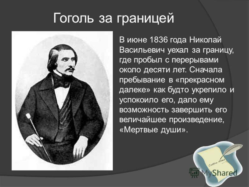 В июне 1836 года Николай Васильевич уехал за границу, где пробыл с перерывами около десяти лет. Сначала пребывание в «прекрасном далеке» как будто укрепило и успокоило его, дало ему возможность завершить его величайшее произведение, «Мертвые души». Г