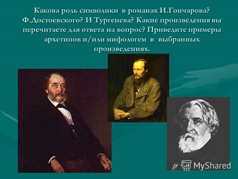 Какова роль символики в романах И.Гончарова? Ф.Достоевского? И Тургенева? Какие произведения вы перечитаете для ответа на вопрос? Приведите примеры архетипов и/или мифологем в выбранных произведениях.