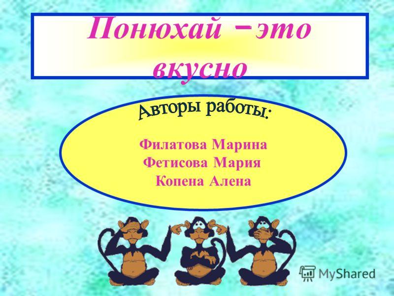 Понюхай – это вкусно Филатова Марина Фетисова Мария Копена Алена