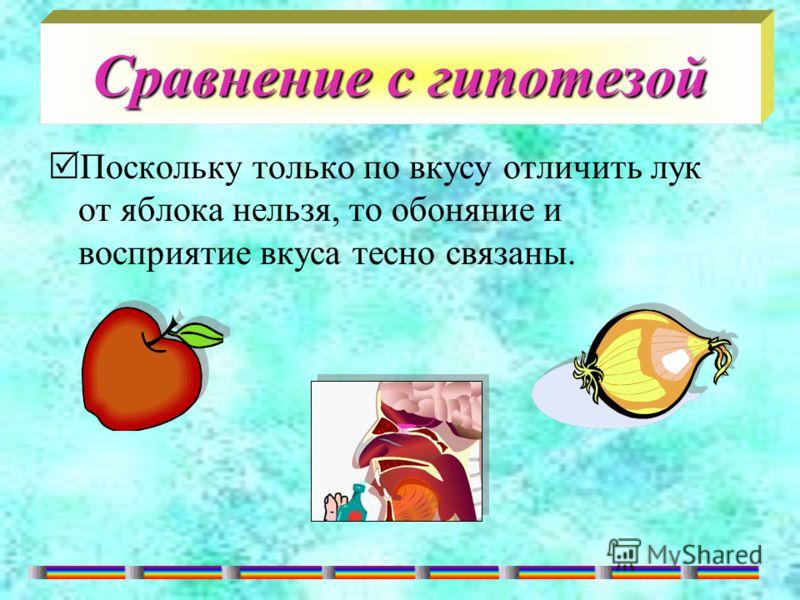 Сравнение с гипотезой Поскольку только по вкусу отличить лук от яблока нельзя, то обоняние и восприятие вкуса тесно связаны.