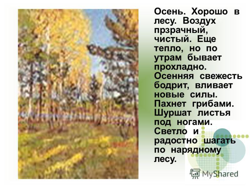 Осень. Хорошо в лесу. Воздух прзрачный, чистый. Еще тепло, но по утрам бывает прохладно. Осенняя свежесть бодрит, вливает новые силы. Пахнет грибами. Шуршат листья под ногами. Светло и радостно шагать по нарядному лесу.