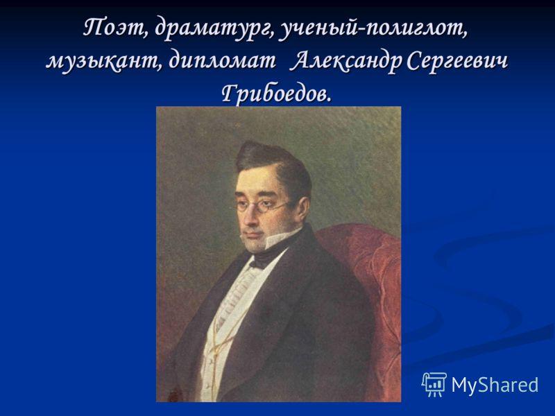 Поэт, драматург, ученый-полиглот, музыкант, дипломат Александр Сергеевич Грибоедов.