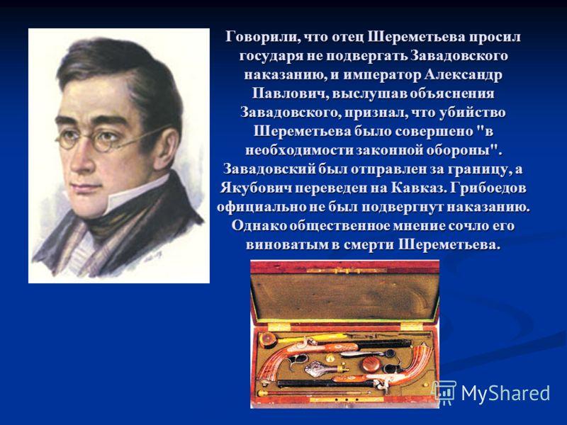 Говорили, что отец Шереметьева просил государя не подвергать Завадовского наказанию, и император Александр Павлович, выслушав объяснения Завадовского, признал, что убийство Шереметьева было совершено