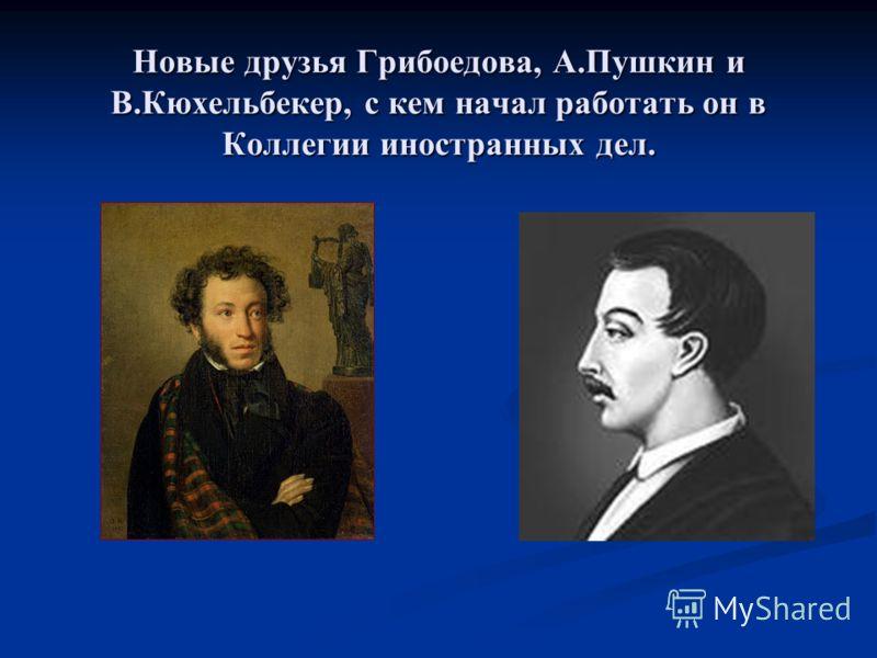 Новые друзья Грибоедова, А.Пушкин и В.Кюхельбекер, с кем начал работать он в Коллегии иностранных дел.